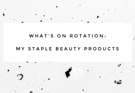 What's on Rotation: My Staple Beauty Products
